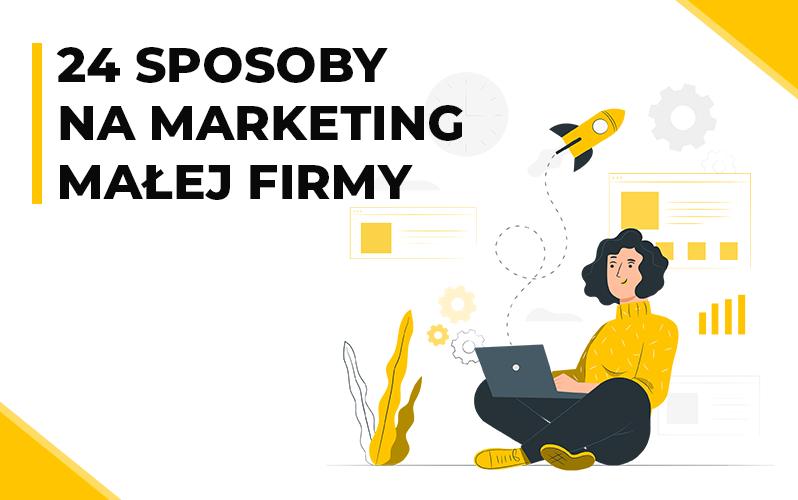 24 sposoby na marketing w małej firmie – sprawdź, czy wykorzystujesz je wszystkie!